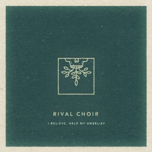 00-rival_choir-i_believe_help_my_unbelief-web-2016
